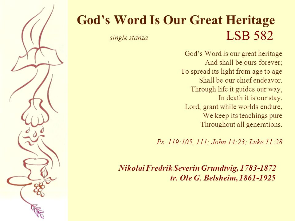 God's Word Is Our Great Heritage single stanza LSB 582 God's Word is our great heritage And shall be ours forever; To spread its light from age to age