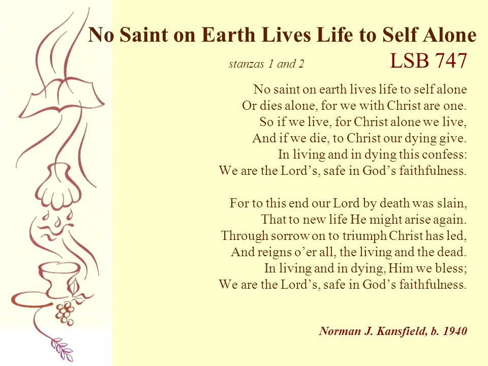 No Saint on Earth Lives Life to Self Alone stanzas 1 and 2 LSB 747 No saint on earth lives life to self alone Or dies alone, for we with Christ are on