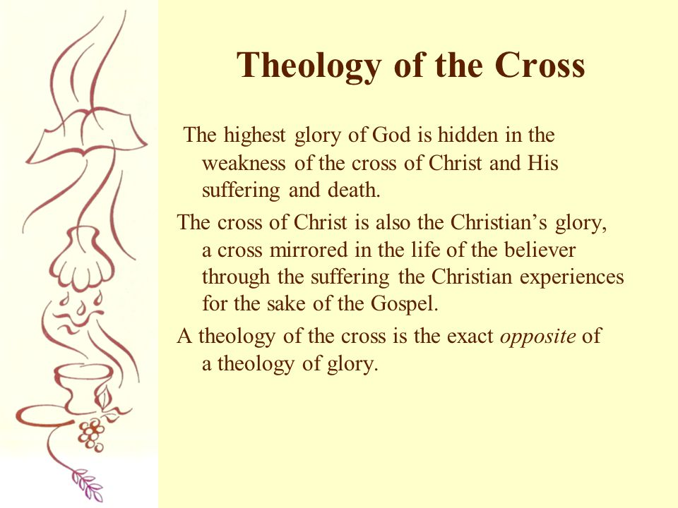 Theology of the Cross The highest glory of God is hidden in the weakness of the cross of Christ and His suffering and death. The cross of Christ is al