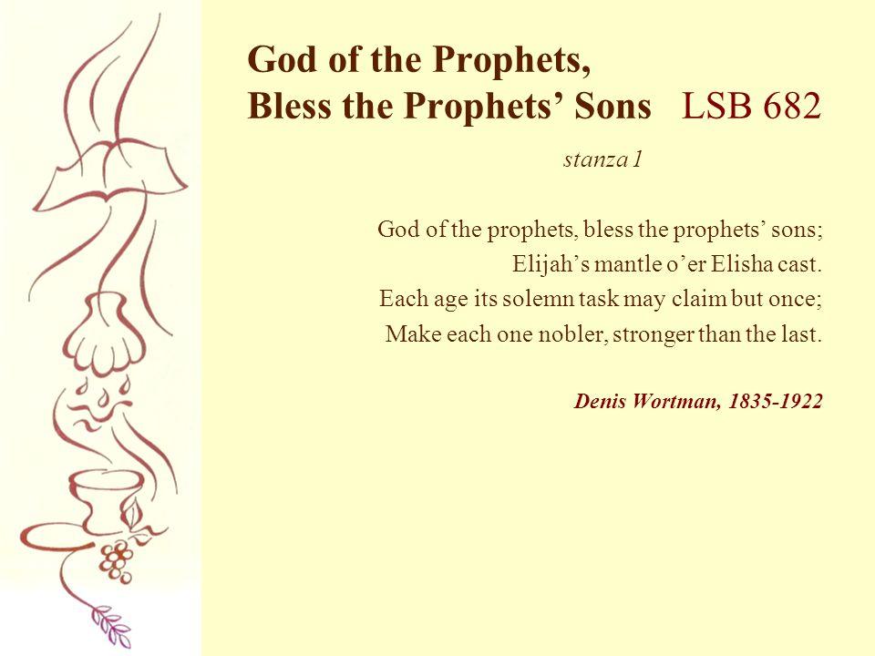 God of the Prophets, Bless the Prophets' Sons LSB 682 stanza 1 God of the prophets, bless the prophets' sons; Elijah's mantle o'er Elisha cast. Each a