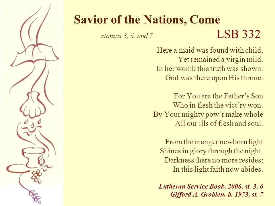 Savior of the Nations, Come stanzas 3, 6, and 7 LSB 332 Here a maid was found with child, Yet remained a virgin mild. In her womb this truth was shown