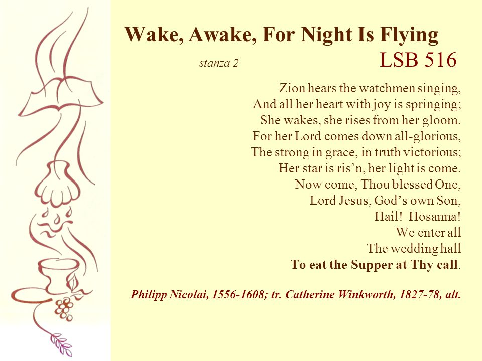 Wake, Awake, For Night Is Flying stanza 2 LSB 516 Zion hears the watchmen singing, And all her heart with joy is springing; She wakes, she rises from