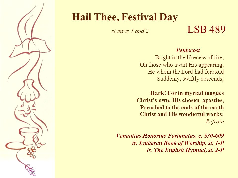 Hail Thee, Festival Day stanzas 1 and 2 LSB 489 Pentecost Bright in the likeness of fire, On those who await His appearing, He whom the Lord had foret