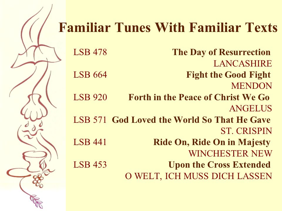 Familiar Tunes With Familiar Texts LSB 478 The Day of Resurrection LANCASHIRE LSB 664 Fight the Good Fight MENDON LSB 920 Forth in the Peace of Christ