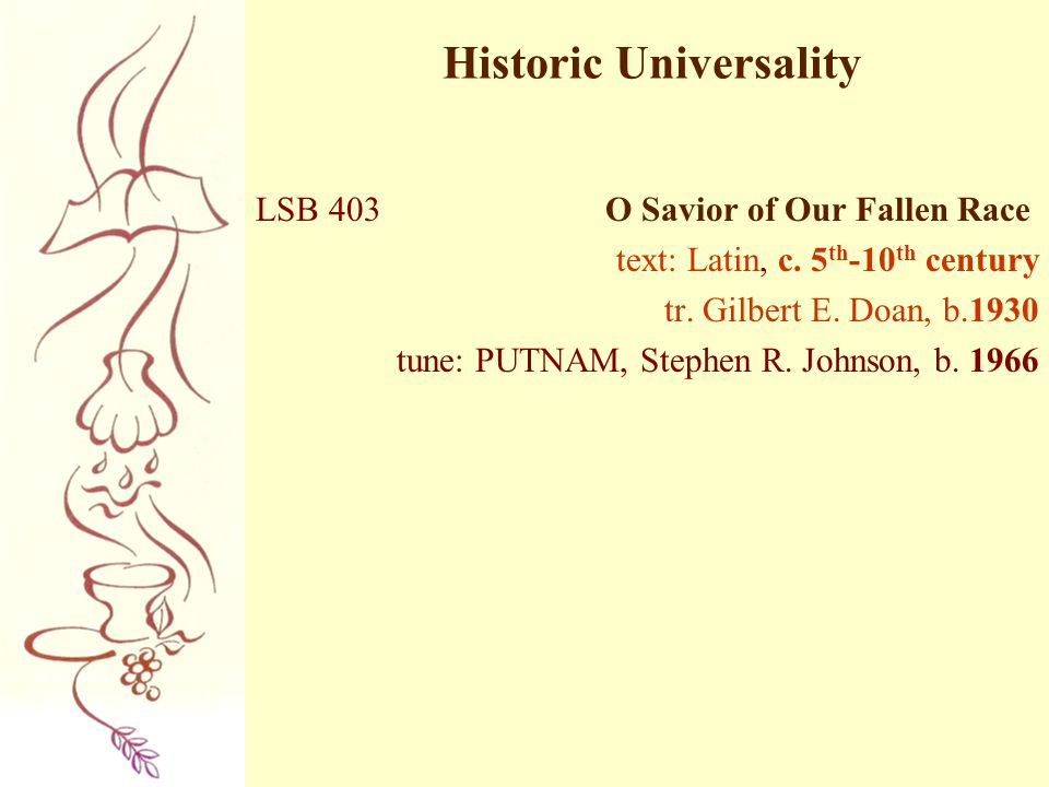 Historic Universality LSB 403 O Savior of Our Fallen Race text: Latin, c. 5 th -10 th century tr. Gilbert E. Doan, b.1930 tune: PUTNAM, Stephen R. Joh