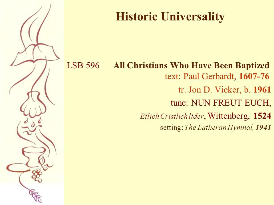 Historic Universality LSB 596 All Christians Who Have Been Baptized text: Paul Gerhardt, 1607-76 tr. Jon D. Vieker, b. 1961 tune: NUN FREUT EUCH, Etli