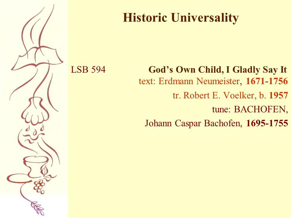 Historic Universality LSB 594 God's Own Child, I Gladly Say It text: Erdmann Neumeister, 1671-1756 tr. Robert E. Voelker, b. 1957 tune: BACHOFEN, Joha