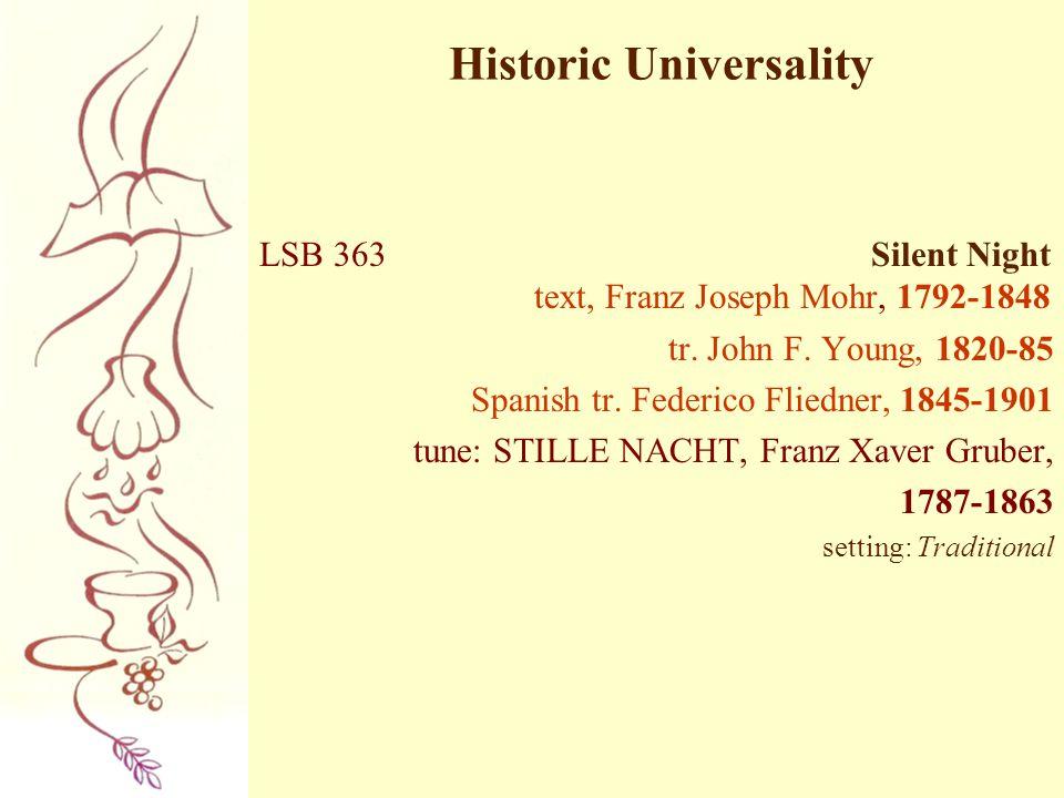 Historic Universality LSB 363 Silent Night text, Franz Joseph Mohr, 1792-1848 tr. John F. Young, 1820-85 Spanish tr. Federico Fliedner, 1845-1901 tune