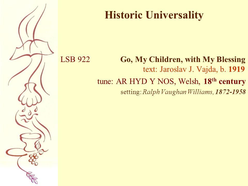 Historic Universality LSB 922 Go, My Children, with My Blessing text: Jaroslav J. Vajda, b. 1919 tune: AR HYD Y NOS, Welsh, 18 th century setting: Ral