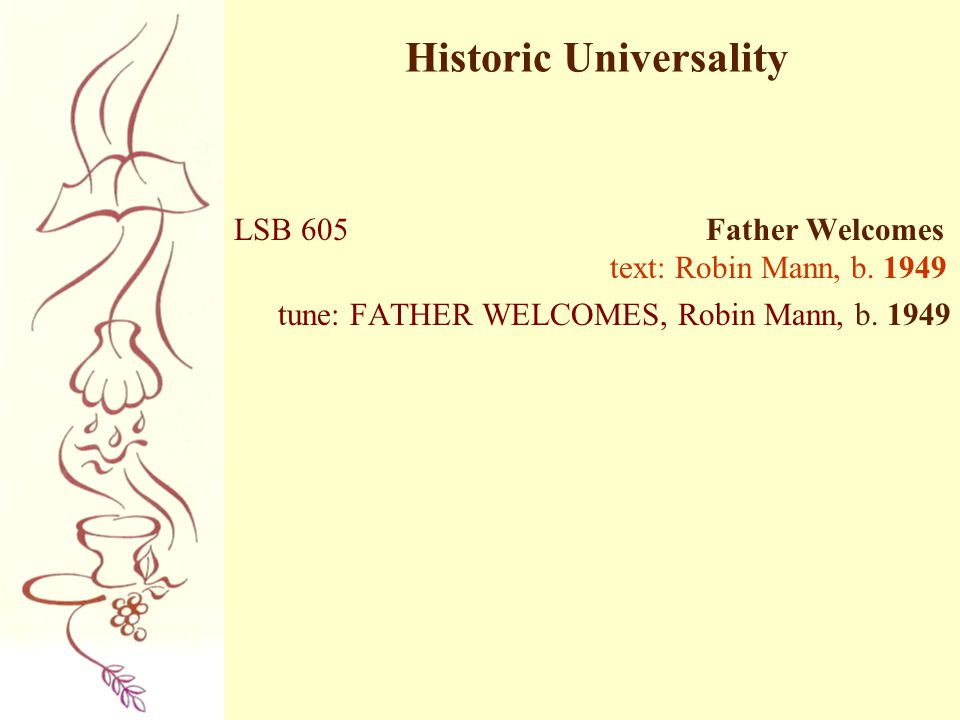 Historic Universality LSB 605 Father Welcomes text: Robin Mann, b. 1949 tune: FATHER WELCOMES, Robin Mann, b. 1949
