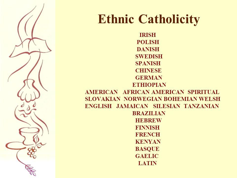Ethnic Catholicity IRISH POLISH DANISH SWEDISH SPANISH CHINESE GERMAN ETHIOPIAN AMERICAN AFRICAN AMERICAN SPIRITUAL SLOVAKIAN NORWEGIAN BOHEMIAN WELSH