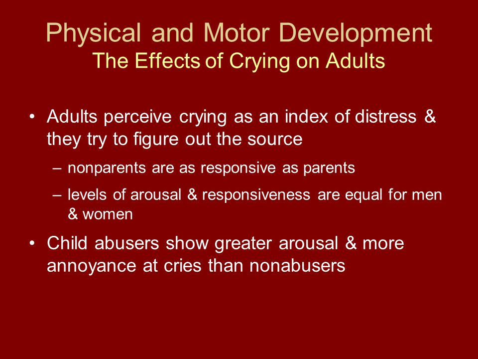 Physical and Motor Development The Effects of Crying on Adults Adults perceive crying as an index of distress & they try to figure out the source –non