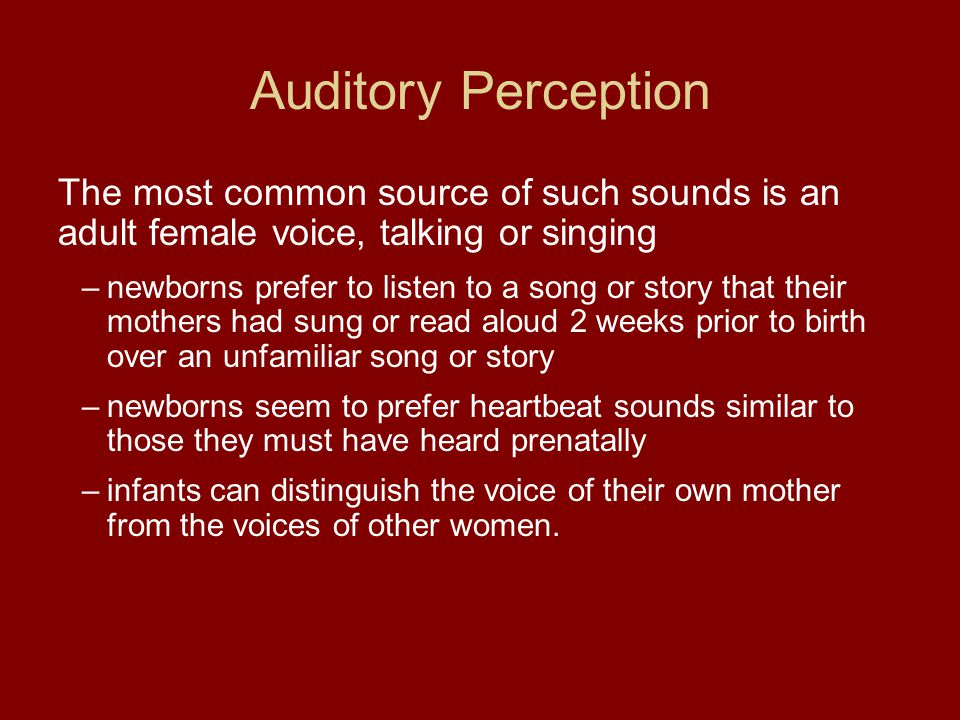 Auditory Perception The most common source of such sounds is an adult female voice, talking or singing –newborns prefer to listen to a song or story t