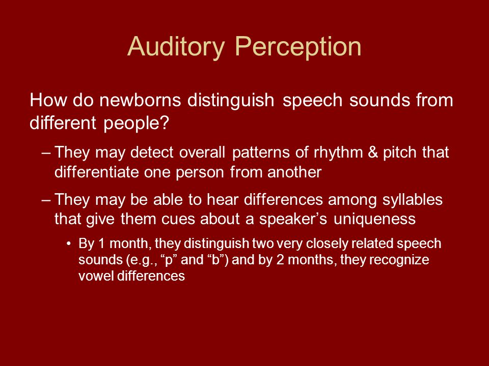 Auditory Perception How do newborns distinguish speech sounds from different people? –They may detect overall patterns of rhythm & pitch that differen