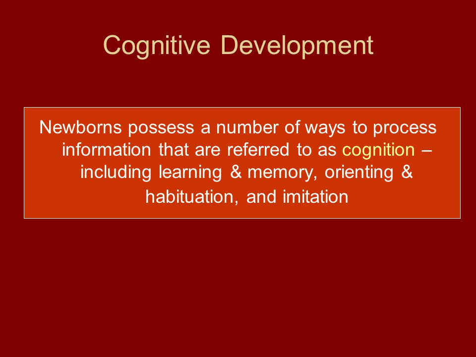 Cognitive Development Newborns possess a number of ways to process information that are referred to as cognition – including learning & memory, orient