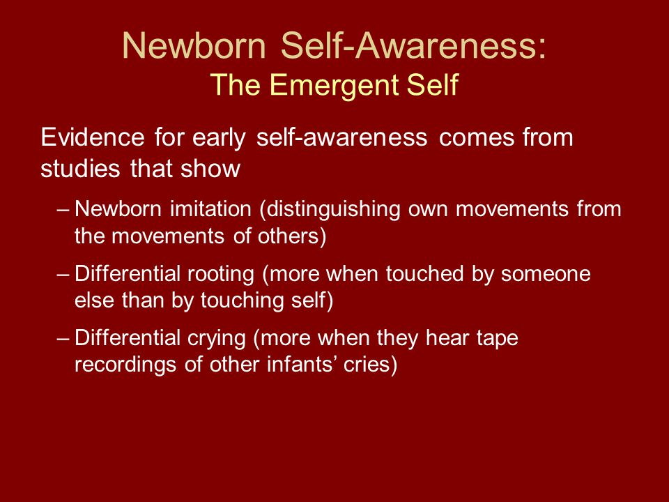 Newborn Self-Awareness: The Emergent Self Evidence for early self-awareness comes from studies that show –Newborn imitation (distinguishing own moveme