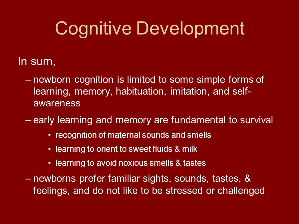 Cognitive Development In sum, –newborn cognition is limited to some simple forms of learning, memory, habituation, imitation, and self- awareness –ear