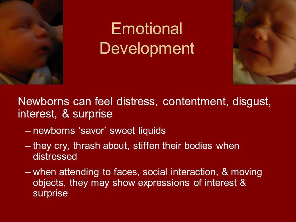 Emotional Development Newborns can feel distress, contentment, disgust, interest, & surprise –newborns 'savor' sweet liquids –they cry, thrash about,