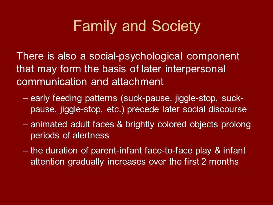 Family and Society There is also a social-psychological component that may form the basis of later interpersonal communication and attachment –early f