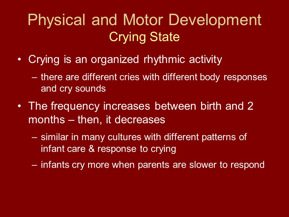 Physical and Motor Development Crying State Crying is an organized rhythmic activity –there are different cries with different body responses and cry