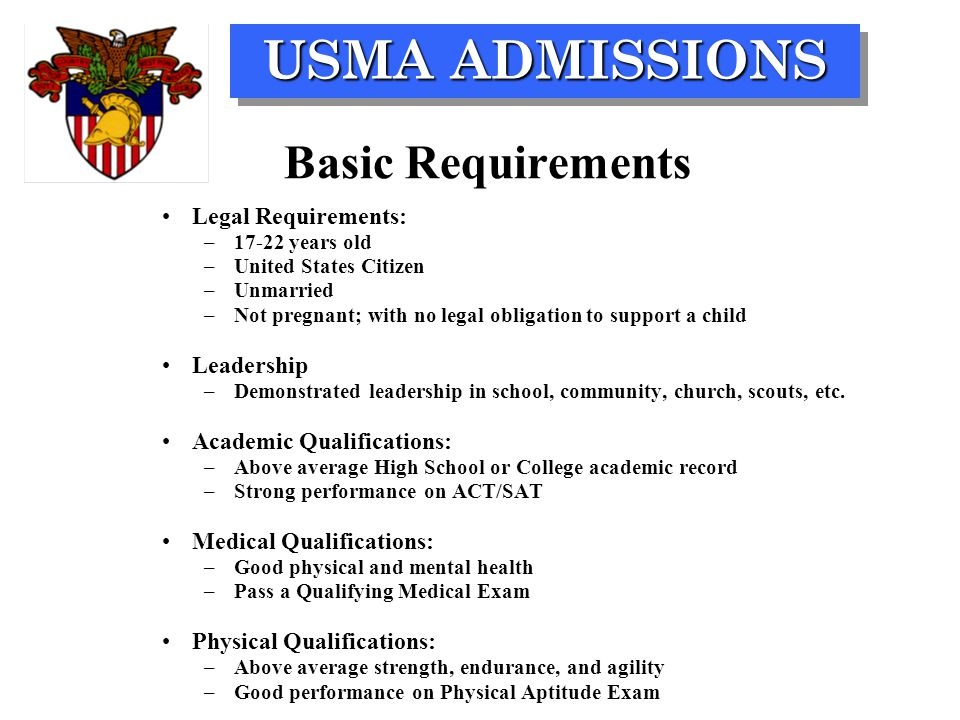 USMA ADMISSIONS Basic Requirements Legal Requirements: –17-22 years old –United States Citizen –Unmarried –Not pregnant; with no legal obligation to s