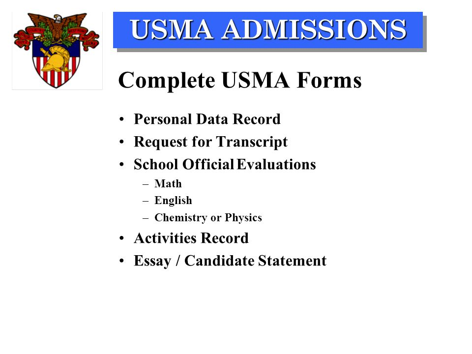 USMA ADMISSIONS Complete USMA Forms Personal Data Record Request for Transcript School Official Evaluations –Math –English –Chemistry or Physics Activities Record Essay / Candidate Statement