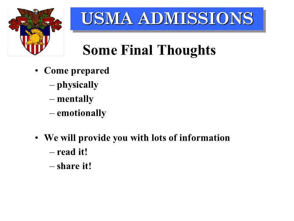 USMA ADMISSIONS Some Final Thoughts Come prepared –physically –mentally –emotionally We will provide you with lots of information –read it! –share it!