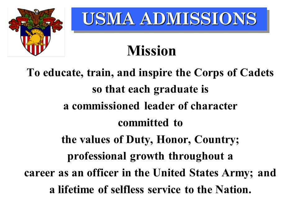 Mission To educate, train, and inspire the Corps of Cadets so that each graduate is a commissioned leader of character committed to the values of Duty, Honor, Country; professional growth throughout a career as an officer in the United States Army; and a lifetime of selfless service to the Nation.