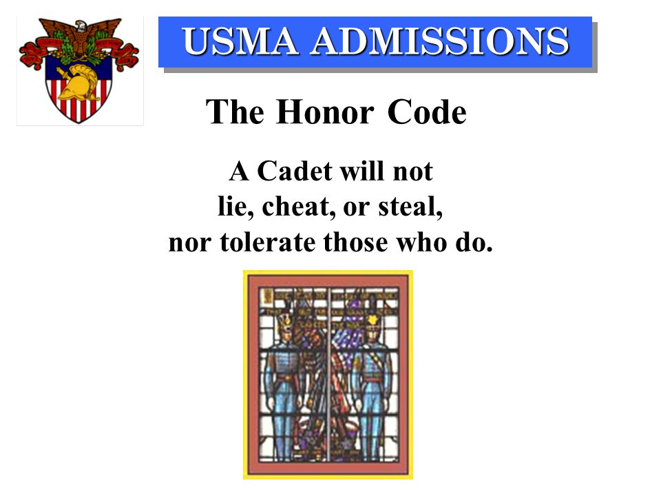 USMA ADMISSIONS The Honor Code A Cadet will not lie, cheat, or steal, nor tolerate those who do.
