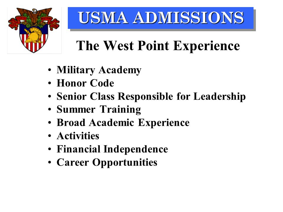 USMA ADMISSIONS The West Point Experience Military Academy Honor Code Senior Class Responsible for Leadership Summer Training Broad Academic Experience Activities Financial Independence Career Opportunities