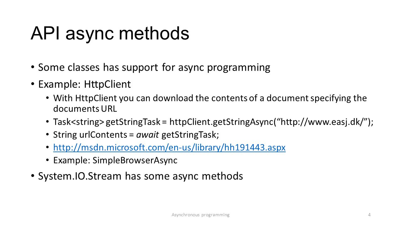 API async methods Some classes has support for async programming Example: HttpClient With HttpClient you can download the contents of a document specifying the documents URL Task getStringTask = httpClient.getStringAsync( http://www.easj.dk/ ); String urlContents = await getStringTask; http://msdn.microsoft.com/en-us/library/hh191443.aspx Example: SimpleBrowserAsync System.IO.Stream has some async methods Asynchronous programming4