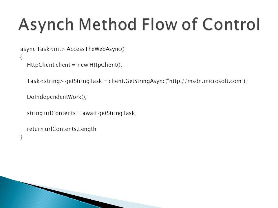 async Task AccessTheWebAsync() { HttpClient client = new HttpClient(); Task getStringTask = client.GetStringAsync( http://msdn.microsoft.com ); DoIndependentWork(); string urlContents = await getStringTask; return urlContents.Length; }