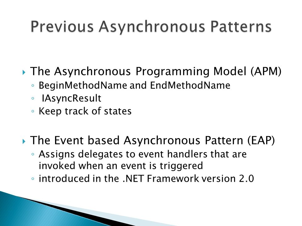  The Asynchronous Programming Model (APM) ◦ BeginMethodName and EndMethodName ◦ IAsyncResult ◦ Keep track of states  The Event based Asynchronous Pattern (EAP) ◦ Assigns delegates to event handlers that are invoked when an event is triggered ◦ introduced in the.NET Framework version 2.0