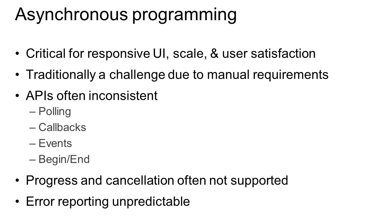 Asynchronous programming Critical for responsive UI, scale, & user satisfaction Traditionally a challenge due to manual requirements APIs often inconsistent –Polling –Callbacks –Events –Begin/End Progress and cancellation often not supported Error reporting unpredictable