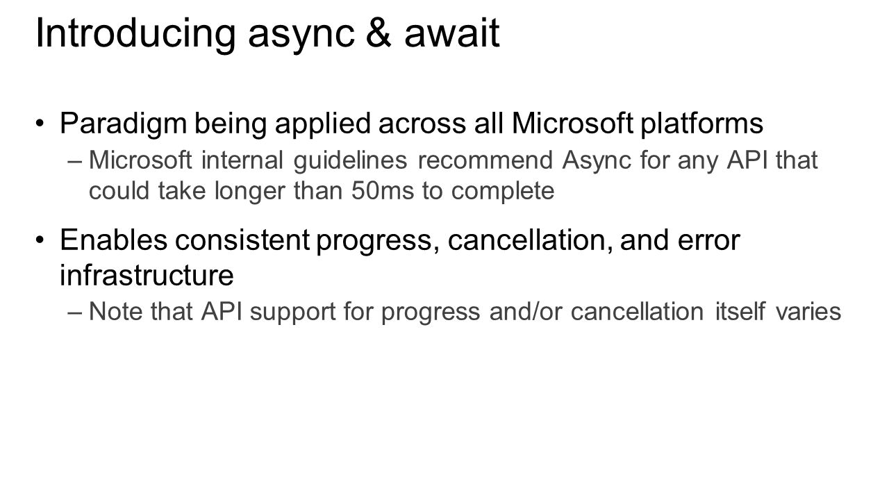Introducing async & await Paradigm being applied across all Microsoft platforms –Microsoft internal guidelines recommend Async for any API that could take longer than 50ms to complete Enables consistent progress, cancellation, and error infrastructure –Note that API support for progress and/or cancellation itself varies