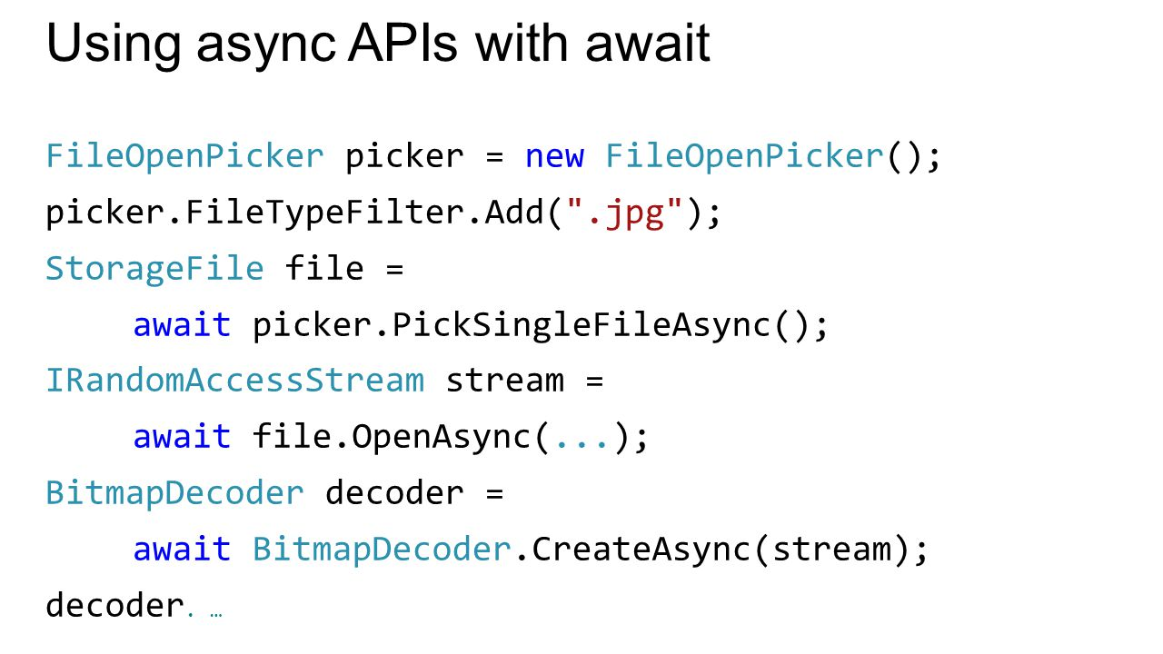 Using async APIs with await FileOpenPicker picker = new FileOpenPicker(); picker.FileTypeFilter.Add( .jpg ); StorageFile file = await picker.PickSingleFileAsync(); IRandomAccessStream stream = await file.OpenAsync(...); BitmapDecoder decoder = await BitmapDecoder.CreateAsync(stream); decoder.