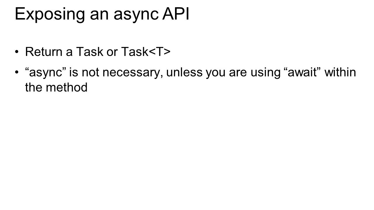 Exposing an async API Return a Task or Task async is not necessary, unless you are using await within the method