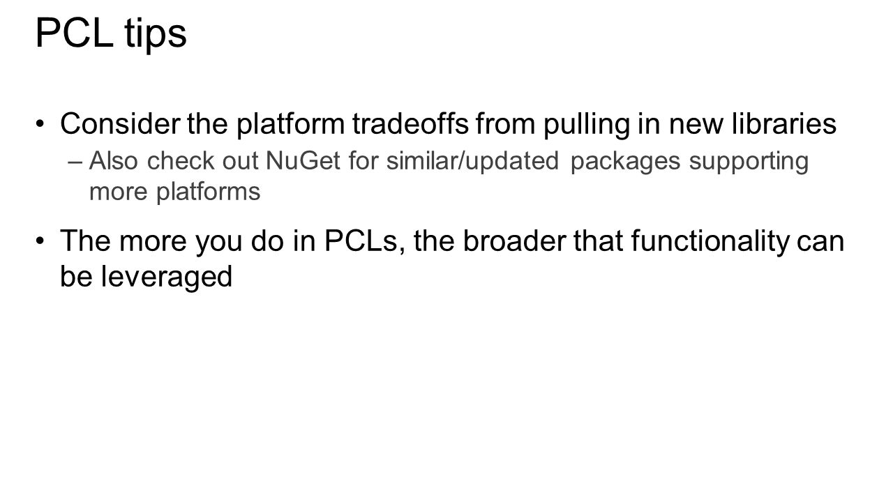 PCL tips Consider the platform tradeoffs from pulling in new libraries –Also check out NuGet for similar/updated packages supporting more platforms The more you do in PCLs, the broader that functionality can be leveraged