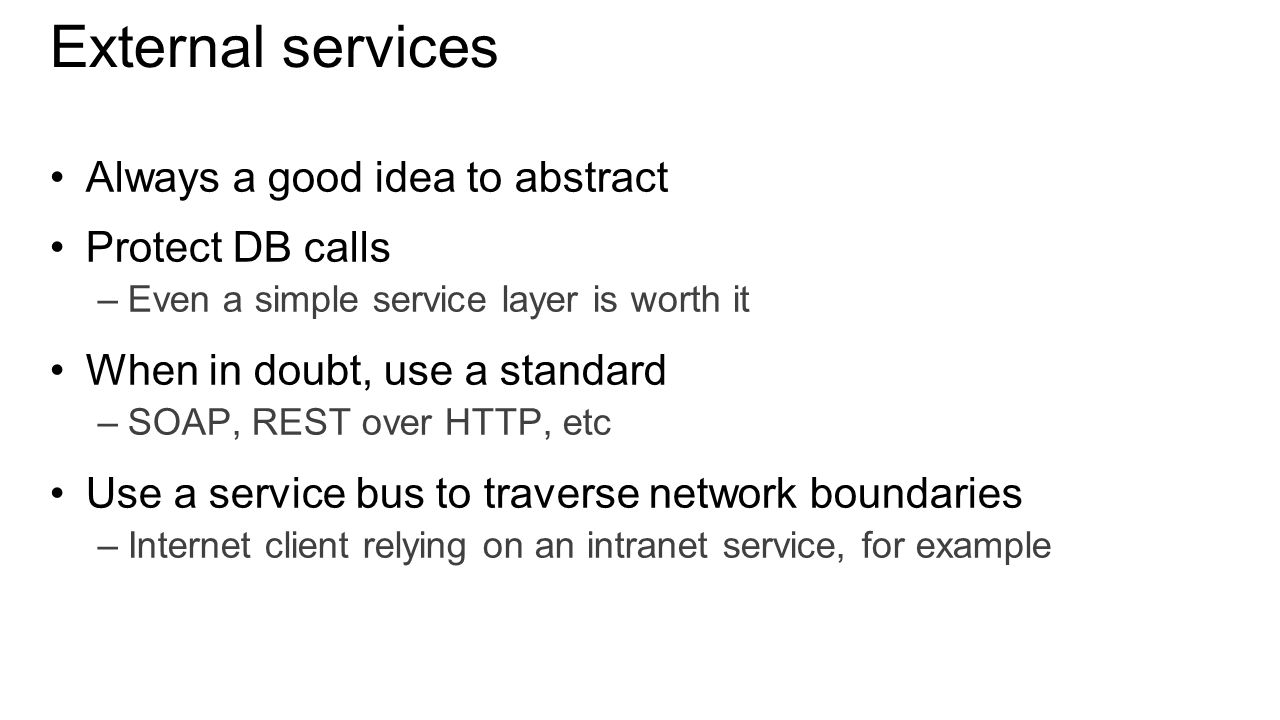 External services Always a good idea to abstract Protect DB calls –Even a simple service layer is worth it When in doubt, use a standard –SOAP, REST over HTTP, etc Use a service bus to traverse network boundaries –Internet client relying on an intranet service, for example