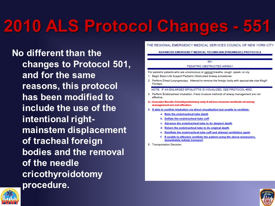 2010 ALS Protocol Changes - 551 No different than the changes to Protocol 501, and for the same reasons, this protocol has been modified to include the use of the intentional right- mainstem displacement of tracheal foreign bodies and the removal of the needle cricothyroidotomy procedure.