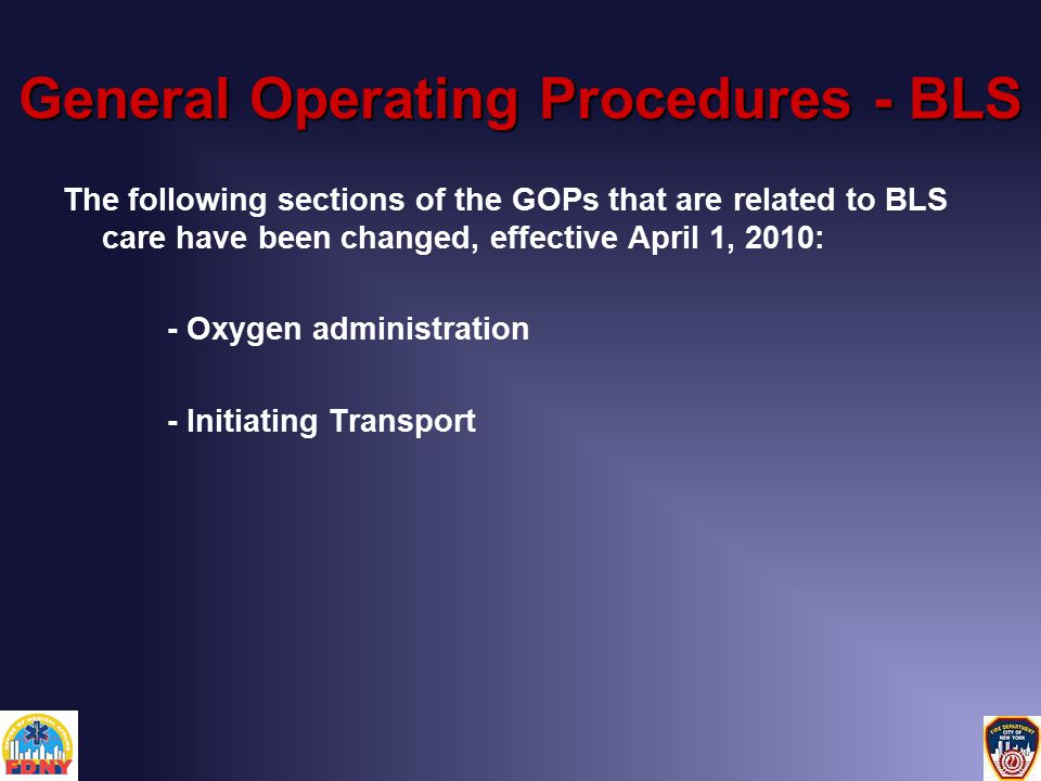 The following sections of the GOPs that are related to BLS care have been changed, effective April 1, 2010: - Oxygen administration - Initiating Transport