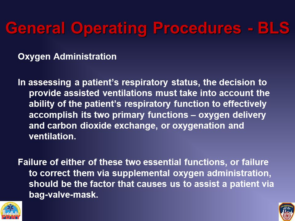 General Operating Procedures - BLS Oxygen Administration In assessing a patient's respiratory status, the decision to provide assisted ventilations must take into account the ability of the patient's respiratory function to effectively accomplish its two primary functions – oxygen delivery and carbon dioxide exchange, or oxygenation and ventilation.