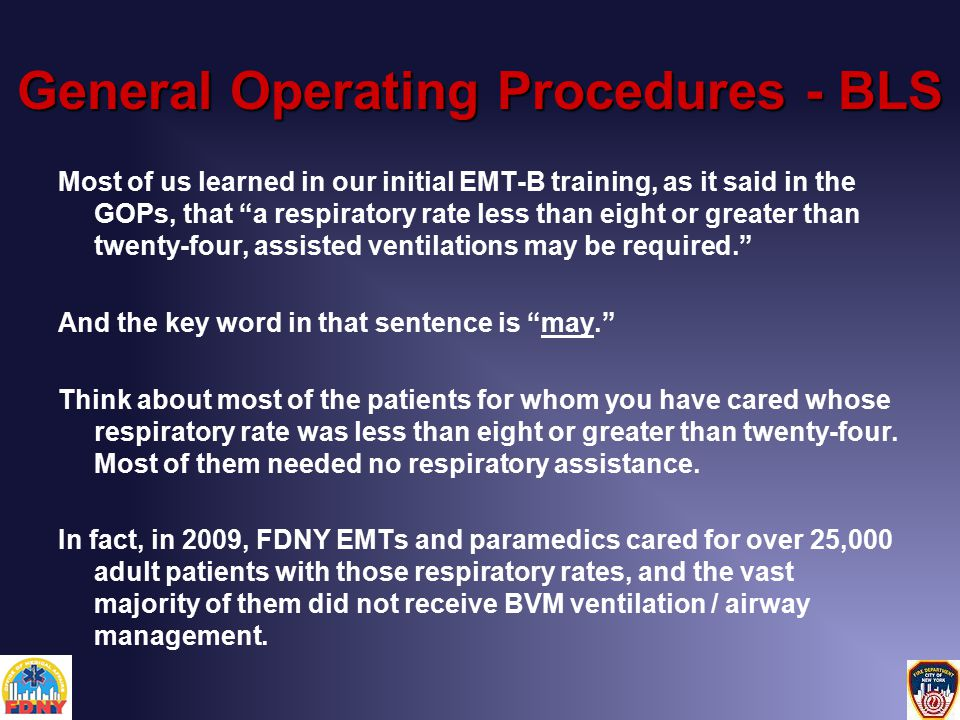 General Operating Procedures - BLS Most of us learned in our initial EMT-B training, as it said in the GOPs, that a respiratory rate less than eight or greater than twenty-four, assisted ventilations may be required. And the key word in that sentence is may. Think about most of the patients for whom you have cared whose respiratory rate was less than eight or greater than twenty-four.