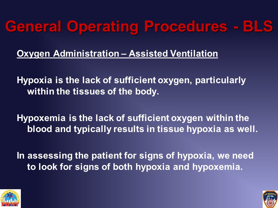 General Operating Procedures - BLS Oxygen Administration – Assisted Ventilation Hypoxia is the lack of sufficient oxygen, particularly within the tissues of the body.