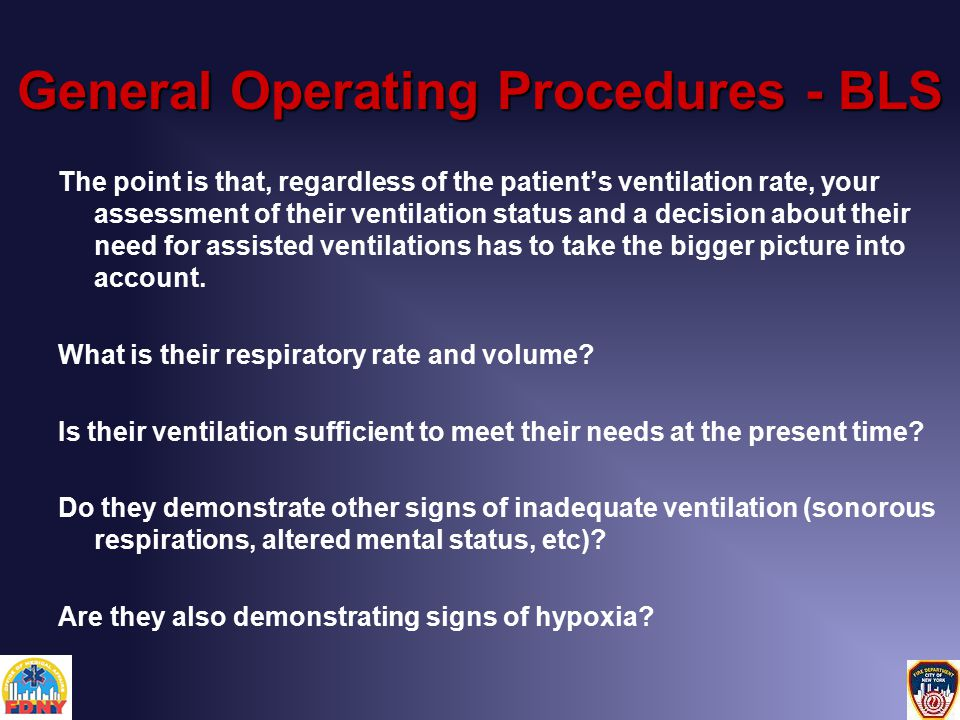 General Operating Procedures - BLS The point is that, regardless of the patient's ventilation rate, your assessment of their ventilation status and a decision about their need for assisted ventilations has to take the bigger picture into account.