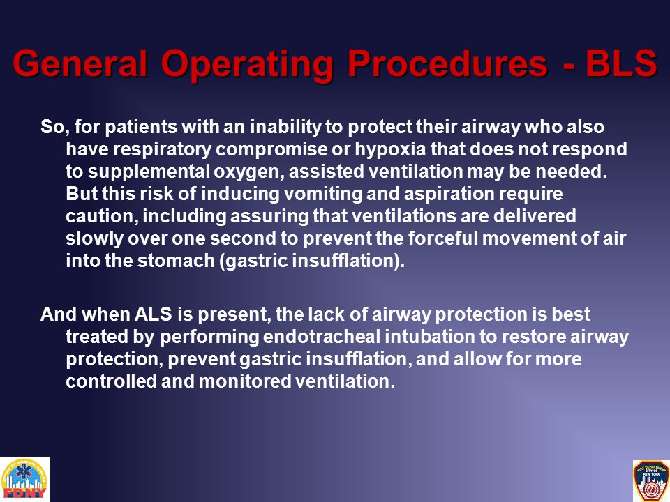 General Operating Procedures - BLS So, for patients with an inability to protect their airway who also have respiratory compromise or hypoxia that does not respond to supplemental oxygen, assisted ventilation may be needed.