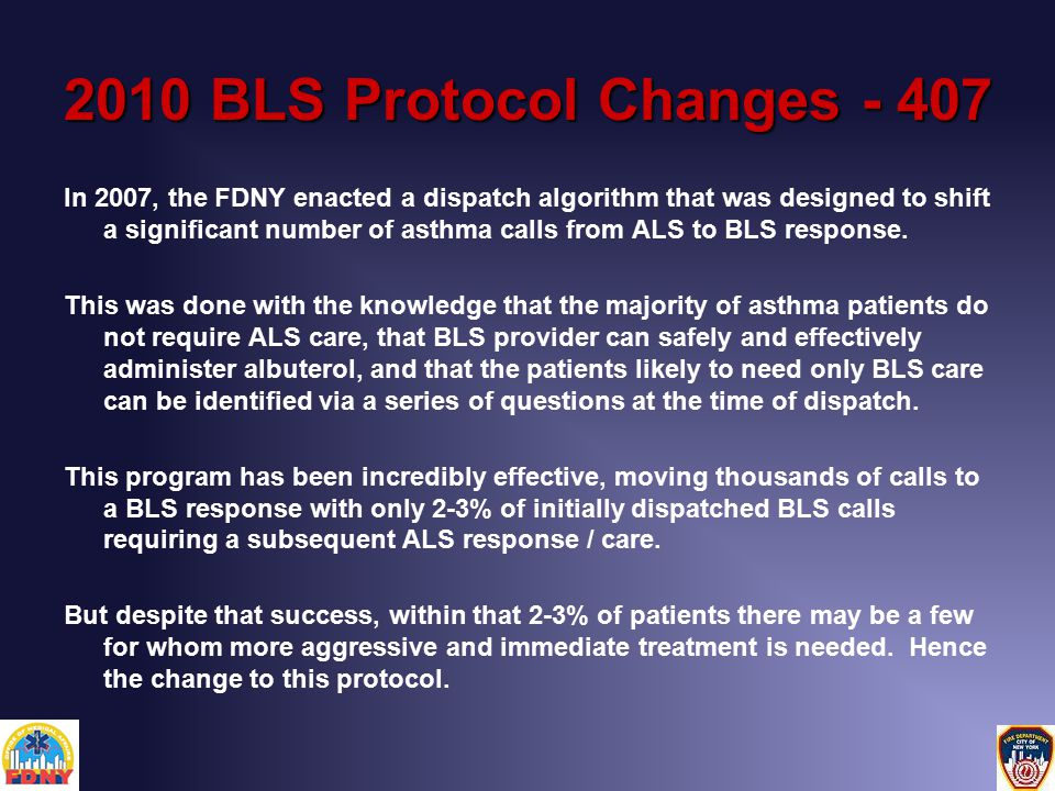 2010 BLS Protocol Changes - 407 In 2007, the FDNY enacted a dispatch algorithm that was designed to shift a significant number of asthma calls from ALS to BLS response.