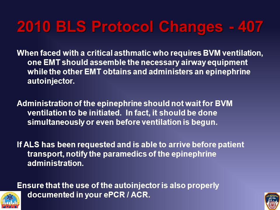 2010 BLS Protocol Changes - 407 When faced with a critical asthmatic who requires BVM ventilation, one EMT should assemble the necessary airway equipment while the other EMT obtains and administers an epinephrine autoinjector.