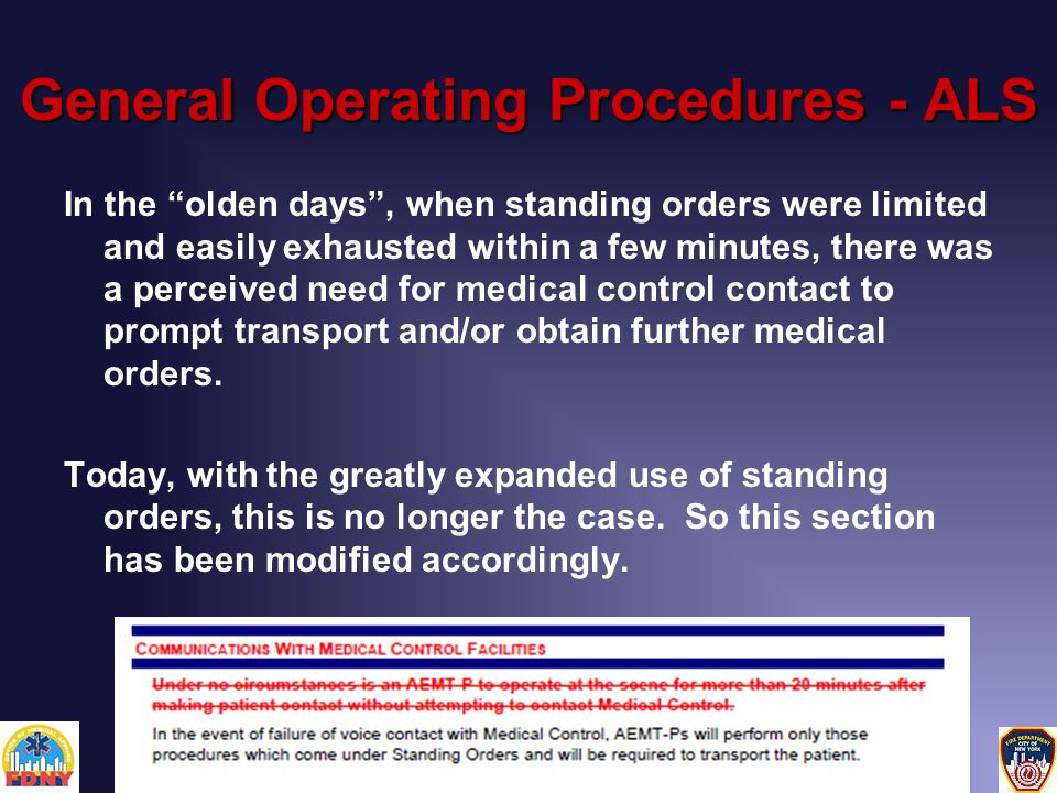 General Operating Procedures - ALS In the olden days , when standing orders were limited and easily exhausted within a few minutes, there was a perceived need for medical control contact to prompt transport and/or obtain further medical orders.