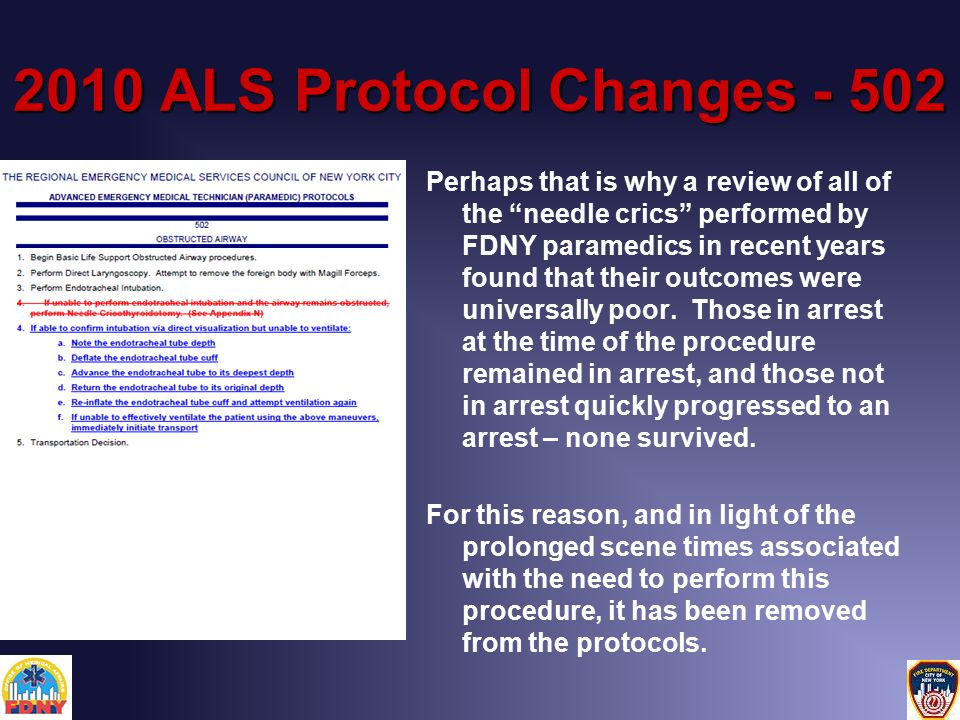2010 ALS Protocol Changes - 502 Perhaps that is why a review of all of the needle crics performed by FDNY paramedics in recent years found that their outcomes were universally poor.